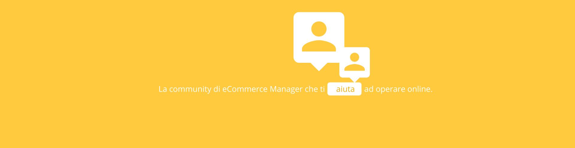 La community di eCommerce Manager che ti aiuta ad operare online.